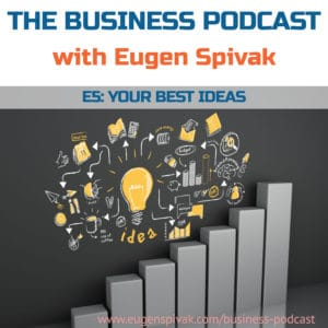 The Business Podcast with Eugen Spivak - Episode 5 - Your Best Ideas